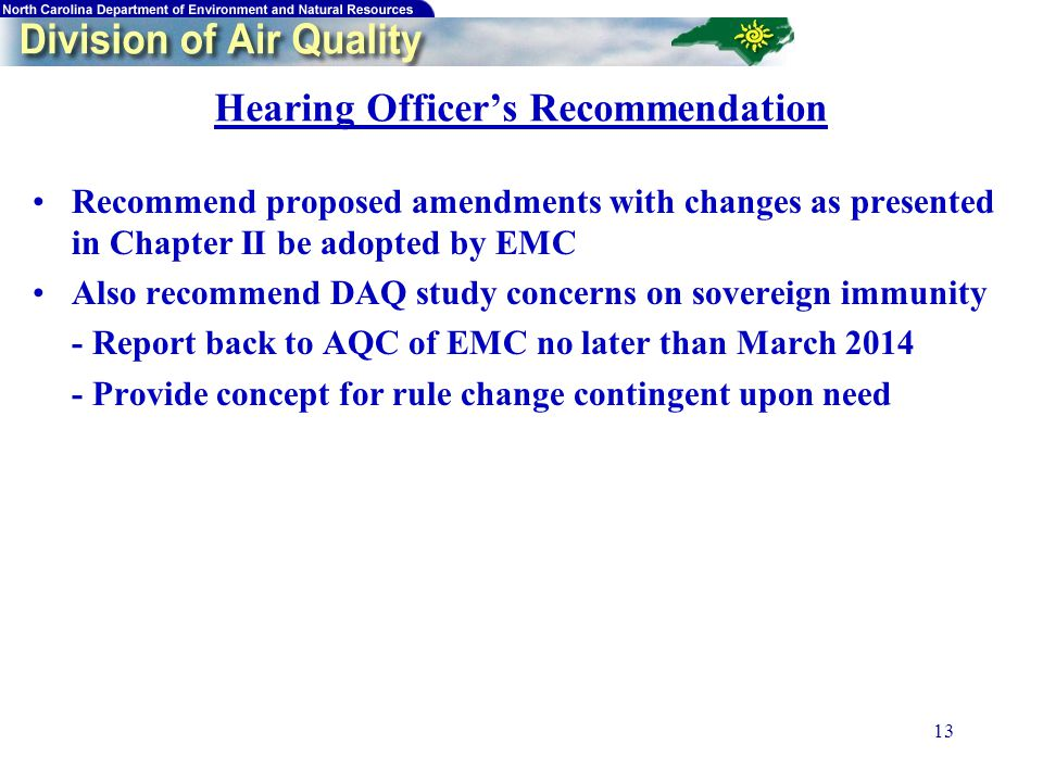 13 Hearing Officer's Recommendation Recommend proposed amendments with changes as presented in Chapter II be adopted by EMC Also recommend DAQ study concerns on sovereign immunity - Report back to AQC of EMC no later than March 2014 - Provide concept for rule change contingent upon need