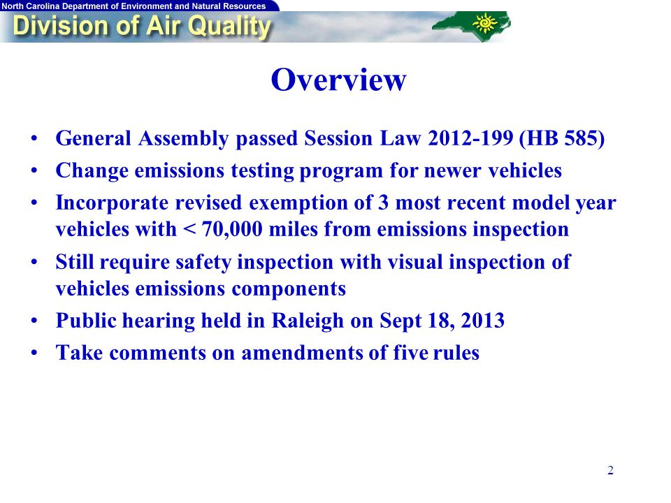 2 Overview General Assembly passed Session Law 2012-199 (HB 585) Change emissions testing program for newer vehicles Incorporate revised exemption of 3 most recent model year vehicles with < 70,000 miles from emissions inspection Still require safety inspection with visual inspection of vehicles emissions components Public hearing held in Raleigh on Sept 18, 2013 Take comments on amendments of five rules