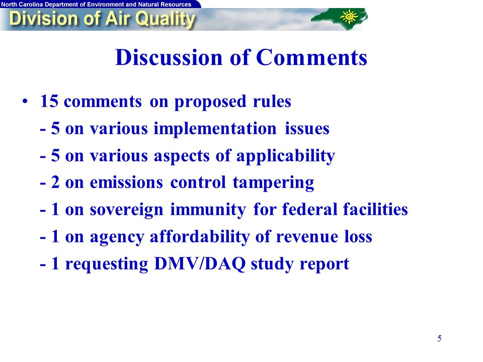 5 Discussion of Comments 15 comments on proposed rules - 5 on various implementation issues - 5 on various aspects of applicability - 2 on emissions control tampering - 1 on sovereign immunity for federal facilities - 1 on agency affordability of revenue loss - 1 requesting DMV/DAQ study report