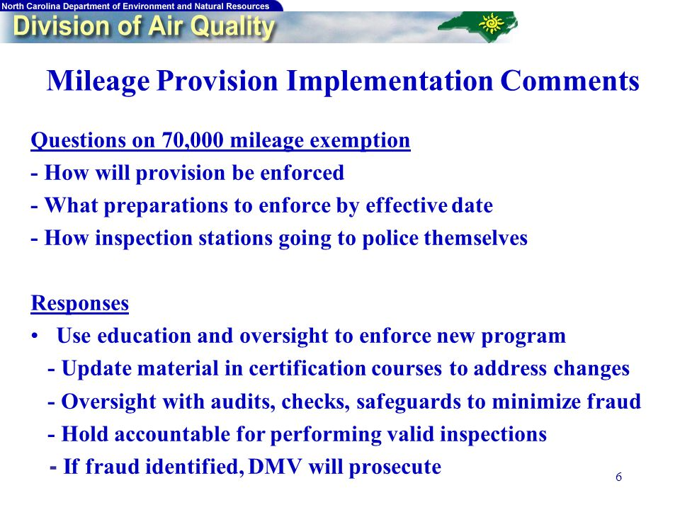 6 Mileage Provision Implementation Comments Questions on 70,000 mileage exemption - How will provision be enforced - What preparations to enforce by effective date - How inspection stations going to police themselves Responses Use education and oversight to enforce new program - Update material in certification courses to address changes - Oversight with audits, checks, safeguards to minimize fraud - Hold accountable for performing valid inspections - If fraud identified, DMV will prosecute
