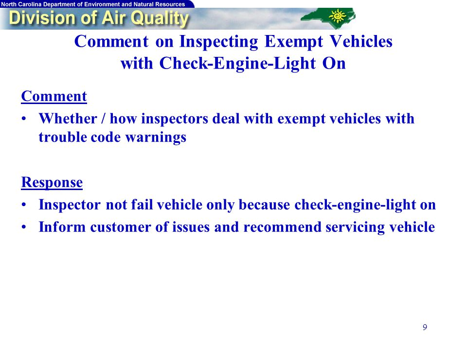 9 Comment on Inspecting Exempt Vehicles with Check-Engine-Light On Comment Whether / how inspectors deal with exempt vehicles with trouble code warnings Response Inspector not fail vehicle only because check-engine-light on Inform customer of issues and recommend servicing vehicle