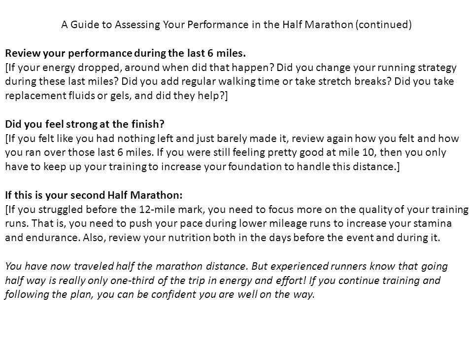 A Guide to Assessing Your Performance in the Half Marathon (continued) Review your performance during the last 6 miles.