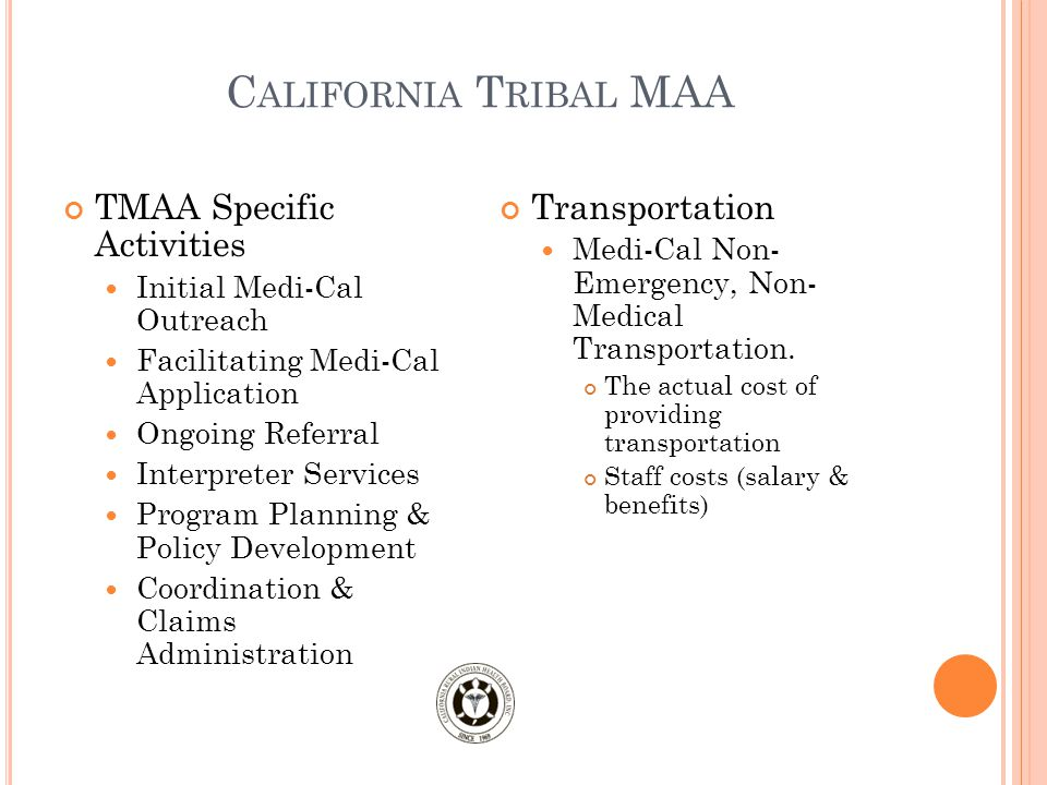 C ALIFORNIA T RIBAL MAA TMAA Specific Activities Initial Medi-Cal Outreach Facilitating Medi-Cal Application Ongoing Referral Interpreter Services Program Planning & Policy Development Coordination & Claims Administration Transportation Medi-Cal Non- Emergency, Non- Medical Transportation.
