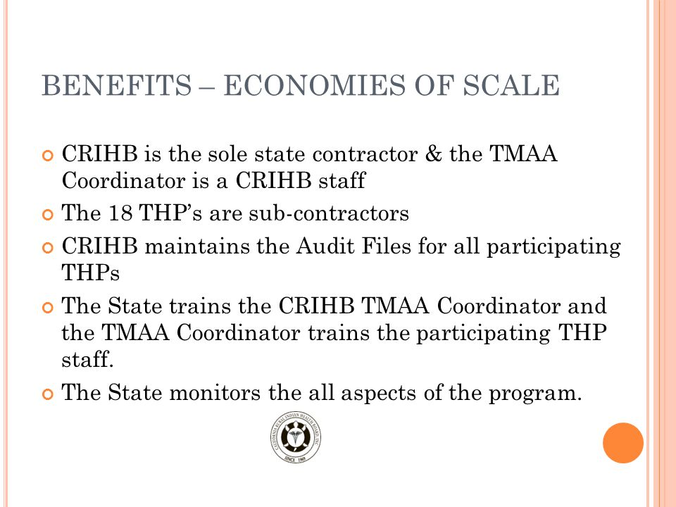 BENEFITS – ECONOMIES OF SCALE CRIHB is the sole state contractor & the TMAA Coordinator is a CRIHB staff The 18 THP's are sub-contractors CRIHB maintains the Audit Files for all participating THPs The State trains the CRIHB TMAA Coordinator and the TMAA Coordinator trains the participating THP staff.