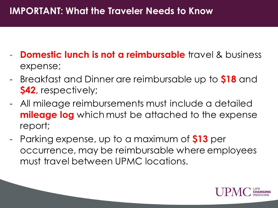 - Domestic lunch is not a reimbursable travel & business expense; -Breakfast and Dinner are reimbursable up to $18 and $42, respectively; -All mileage reimbursements must include a detailed mileage log which must be attached to the expense report; -Parking expense, up to a maximum of $13 per occurrence, may be reimbursable where employees must travel between UPMC locations.