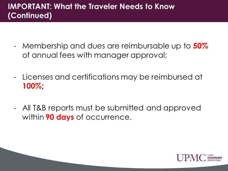 IMPORTANT: What the Traveler Needs to Know (Continued) -Membership and dues are reimbursable up to 50% of annual fees with manager approval; -Licenses and certifications may be reimbursed at 100%; -All T&B reports must be submitted and approved within 90 days of occurrence.