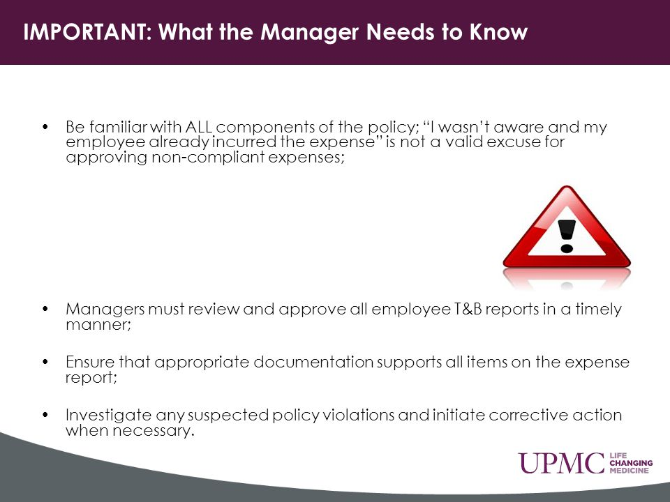 IMPORTANT: What the Manager Needs to Know Be familiar with ALL components of the policy; I wasn't aware and my employee already incurred the expense is not a valid excuse for approving non-compliant expenses; Managers must review and approve all employee T&B reports in a timely manner; Ensure that appropriate documentation supports all items on the expense report; Investigate any suspected policy violations and initiate corrective action when necessary.