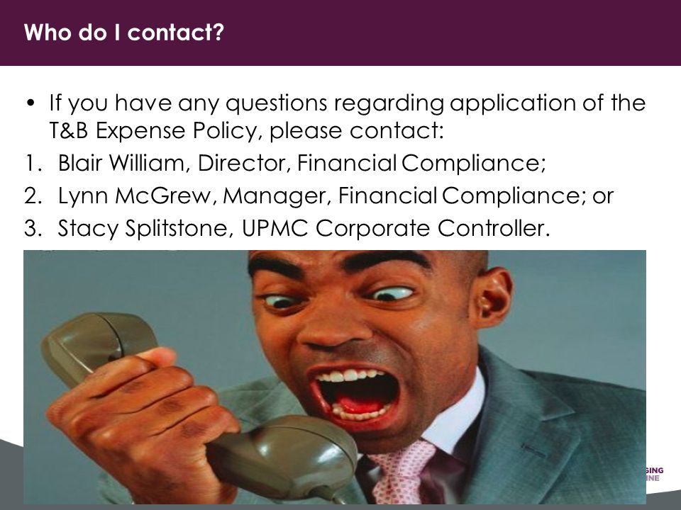 If you have any questions regarding application of the T&B Expense Policy, please contact: 1.Blair William, Director, Financial Compliance; 2.Lynn McGrew, Manager, Financial Compliance; or 3.Stacy Splitstone, UPMC Corporate Controller.