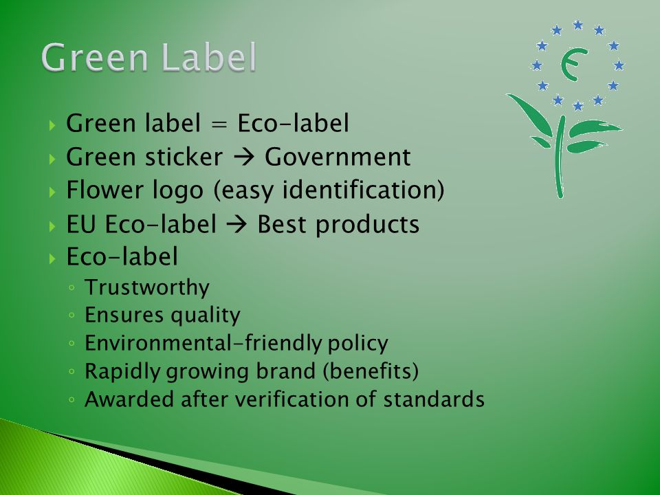  Green label = Eco-label  Green sticker  Government  Flower logo (easy identification)  EU Eco-label  Best products  Eco-label ◦ Trustworthy ◦