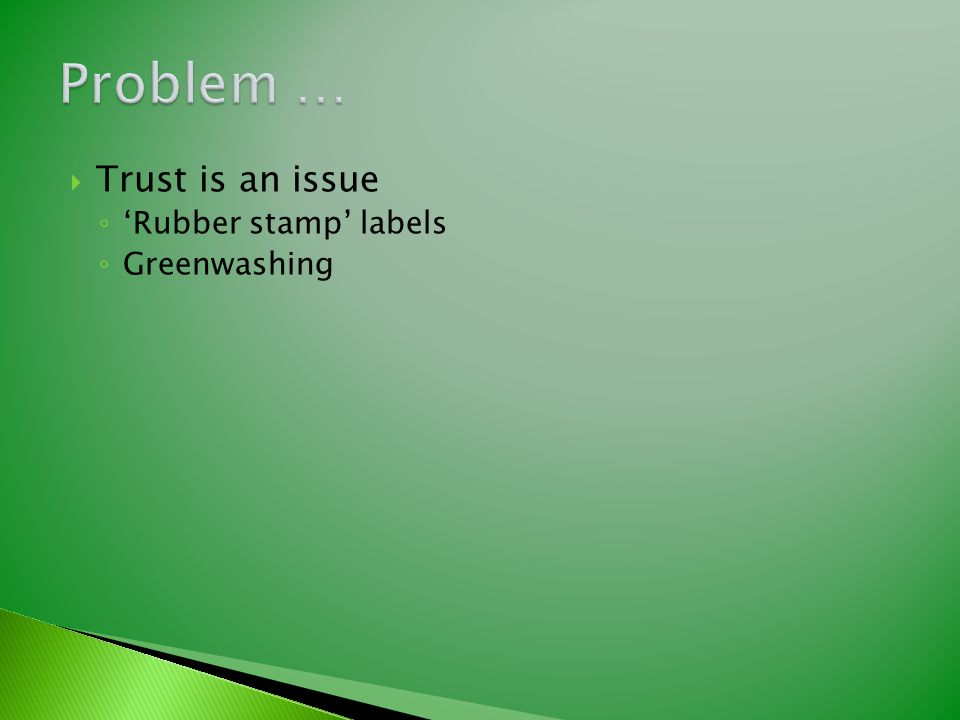  Trust is an issue ◦ 'Rubber stamp' labels ◦ Greenwashing