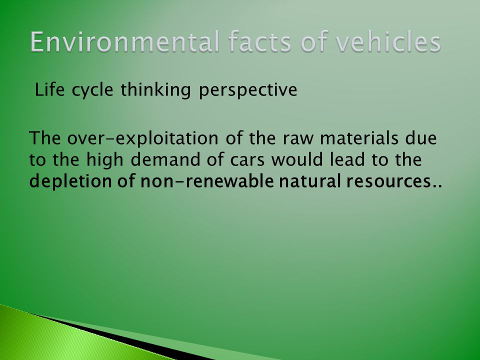 Life cycle thinking perspective The over-exploitation of the raw materials due to the high demand of cars would lead to the depletion of non-renewable