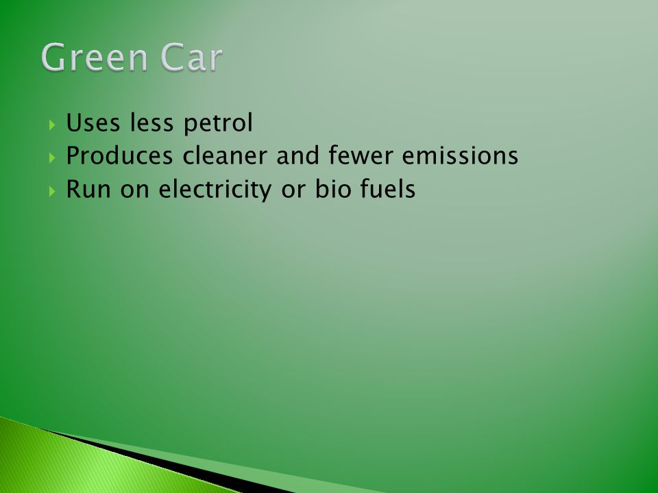  Uses less petrol  Produces cleaner and fewer emissions  Run on electricity or bio fuels