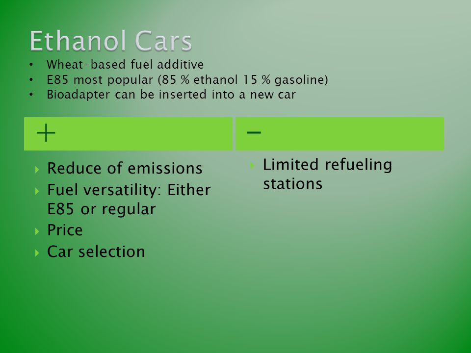 +-  Reduce of emissions  Fuel versatility: Either E85 or regular  Price  Car selection  Limited refueling stations Wheat-based fuel additive E85
