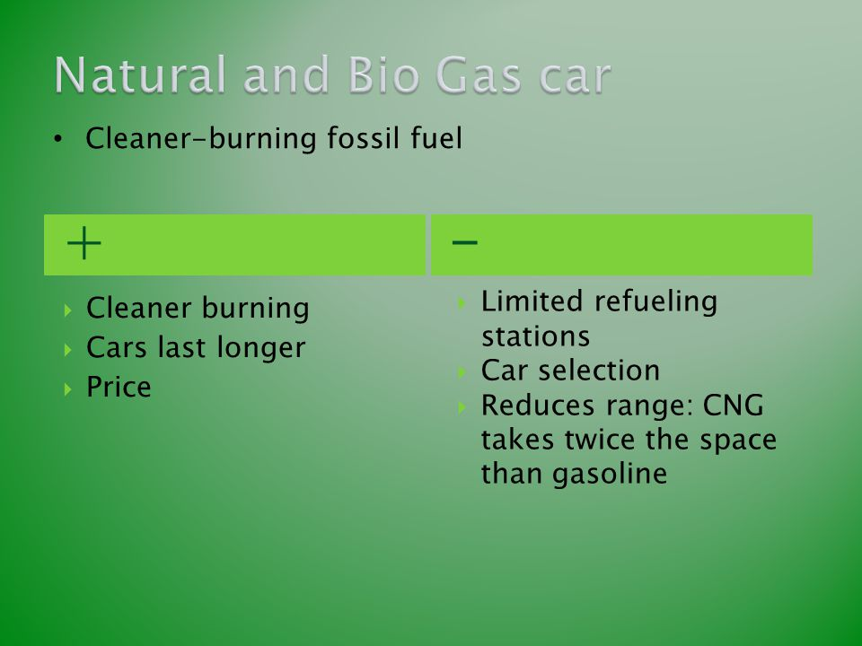 +-  Cleaner burning  Cars last longer  Price  Limited refueling stations  Car selection  Reduces range: CNG takes twice the space than gasoline