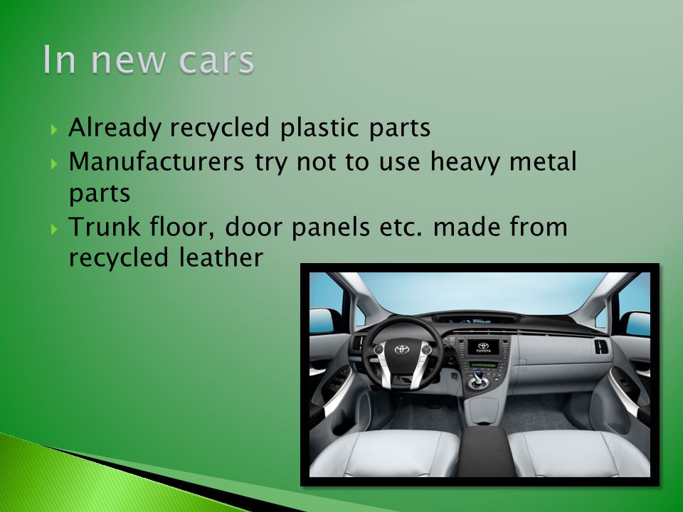  Already recycled plastic parts  Manufacturers try not to use heavy metal parts  Trunk floor, door panels etc. made from recycled leather