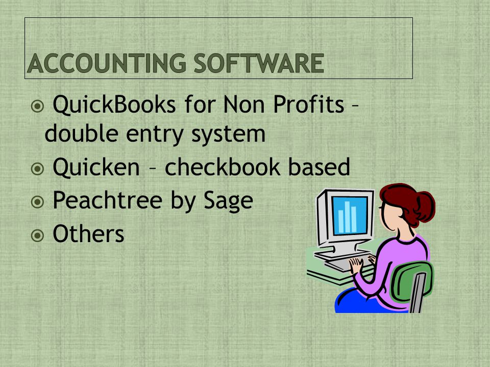 QuickBooks for Non Profits – double entry system  Quicken – checkbook based  Peachtree by Sage  Others