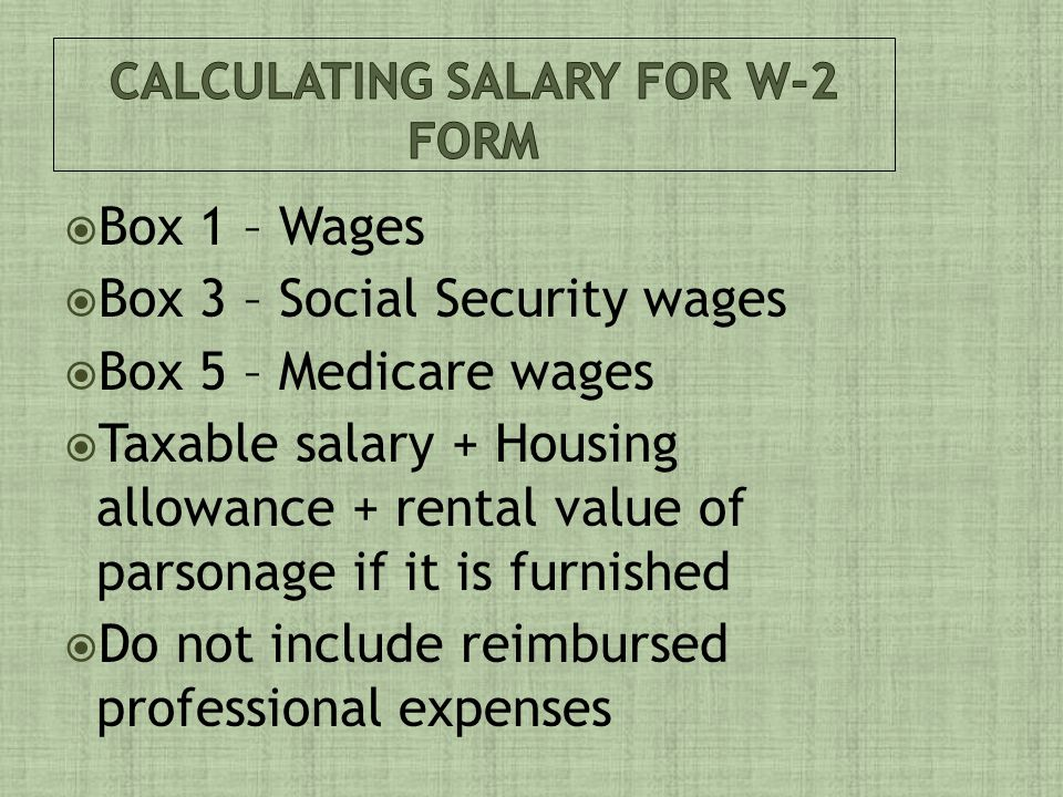  Box 1 – Wages  Box 3 – Social Security wages  Box 5 – Medicare wages  Taxable salary + Housing allowance + rental value of parsonage if it is furnished  Do not include reimbursed professional expenses