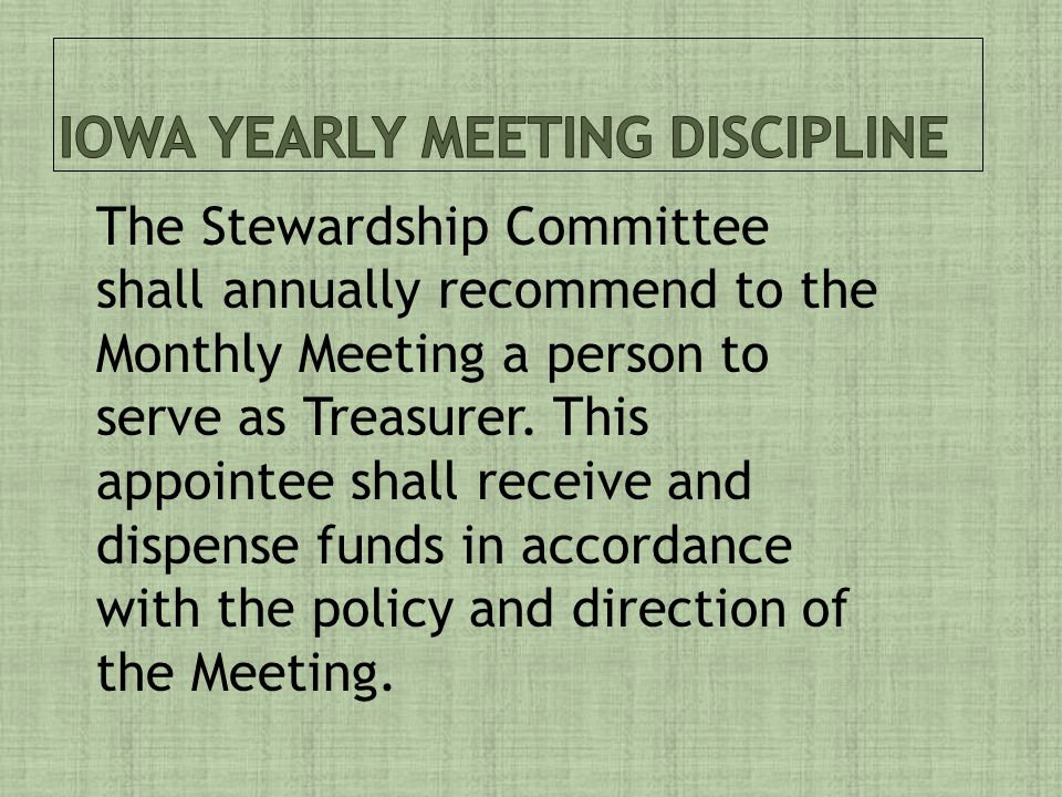 The Stewardship Committee shall annually recommend to the Monthly Meeting a person to serve as Treasurer.