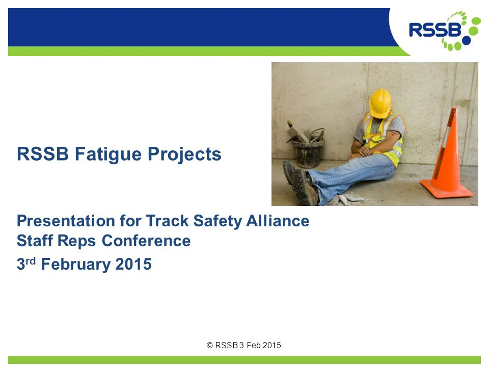 RSSB Fatigue Projects Presentation for Track Safety Alliance Staff Reps Conference 3 rd February 2015 © RSSB 3 Feb 2015
