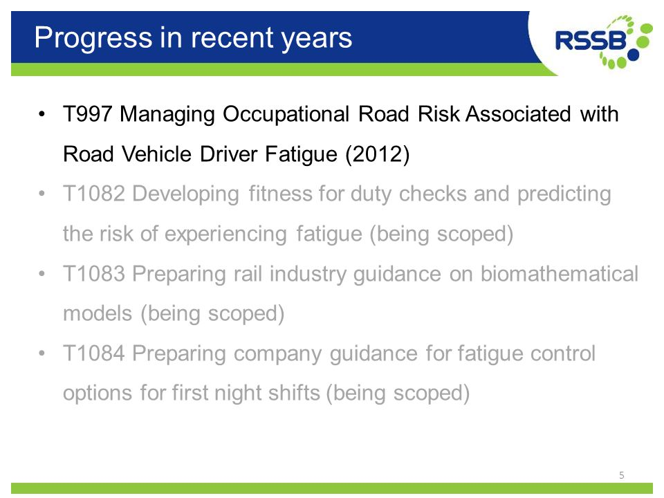 Progress in recent years 5 T997 Managing Occupational Road Risk Associated with Road Vehicle Driver Fatigue (2012) T1082 Developing fitness for duty c