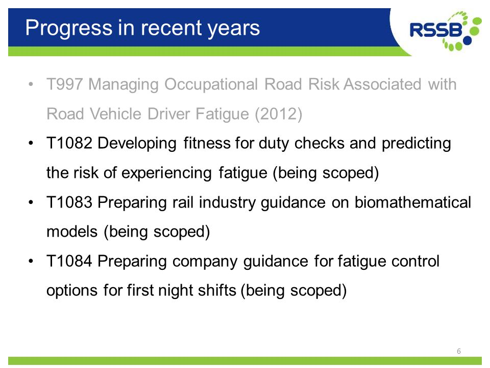 Progress in recent years 6 T997 Managing Occupational Road Risk Associated with Road Vehicle Driver Fatigue (2012) T1082 Developing fitness for duty c