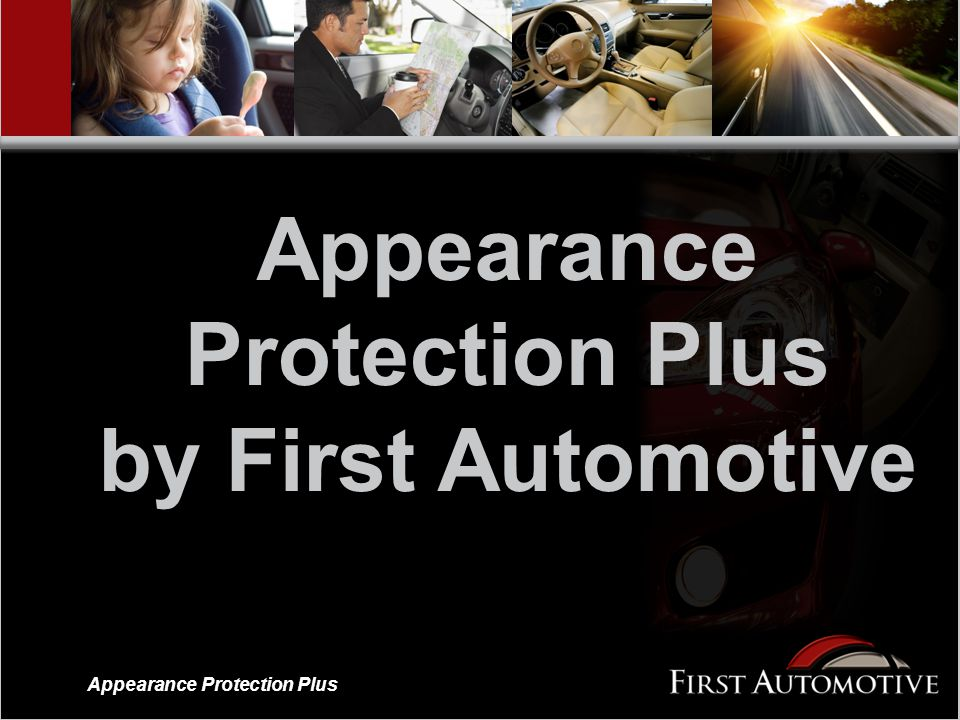 Appearance Protection Plus A limited product warranty to protect a vehicle's paint, fabric, vinyl and leather A limited product warranty to protect a vehicle's paint, fabric, vinyl and leather Designed for both franchise and independent dealerships Designed for both franchise and independent dealerships Created to work in concert with Appearance Protection Basic as an up sell Created to work in concert with Appearance Protection Basic as an up sell Offers five terms Offers five terms One level of coverage One level of coverage Appearance Protection Plus by First Automotive