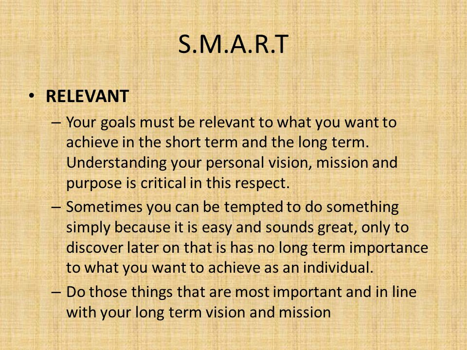 S.M.A.R.T TIME-BASED – This sometimes overlaps with the goal being Specific, but it aims to ensure that you put a time- frame to your goals.