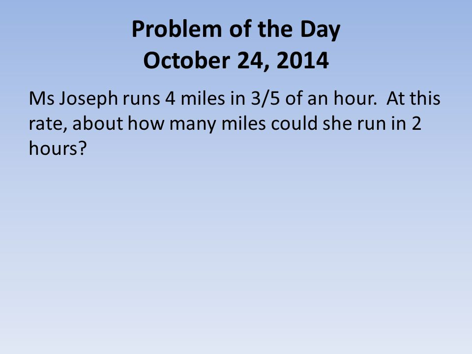 Problem of the Day October 24, 2014 Ms Joseph runs 4 miles in 3/5 of an hour.