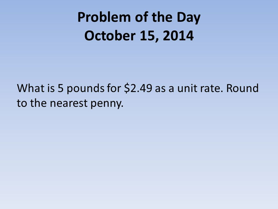 Problem of the Day October 15, 2014 What is 5 pounds for $2.49 as a unit rate.