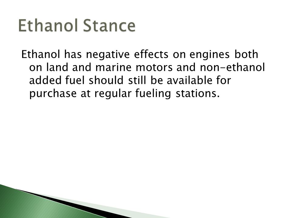 Ethanol has negative effects on engines both on land and marine motors and non-ethanol added fuel should still be available for purchase at regular fu