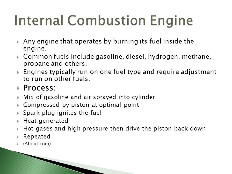  Any engine that operates by burning its fuel inside the engine.  Common fuels include gasoline, diesel, hydrogen, methane, propane and others.  En