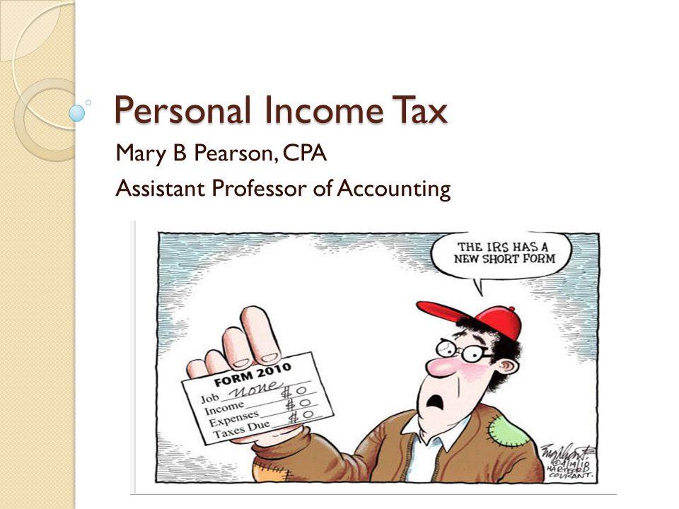 Personal Income Tax Mary B Pearson, CPA Assistant Professor of Accounting
