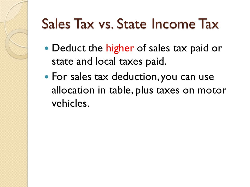 Sales Tax vs. State Income Tax Deduct the higher of sales tax paid or state and local taxes paid. For sales tax deduction, you can use allocation in t