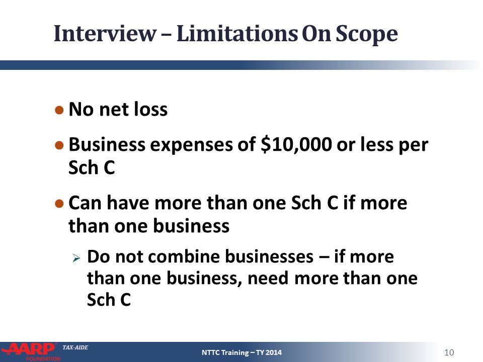TAX-AIDE Interview – Limitations On Scope ● No net loss ● Business expenses of $10,000 or less per Sch C ● Can have more than one Sch C if more than one business  Do not combine businesses – if more than one business, need more than one Sch C NTTC Training – TY 2014 10