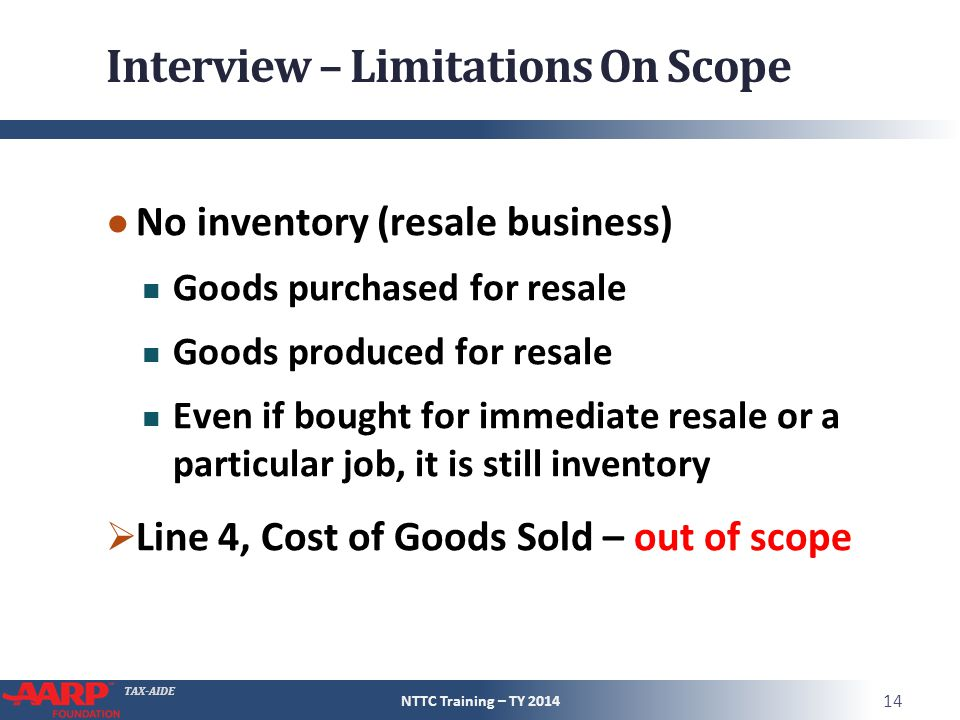 TAX-AIDE Interview – Limitations On Scope ● No inventory (resale business) Goods purchased for resale Goods produced for resale Even if bought for immediate resale or a particular job, it is still inventory  Line 4, Cost of Goods Sold – out of scope NTTC Training – TY 2014 14