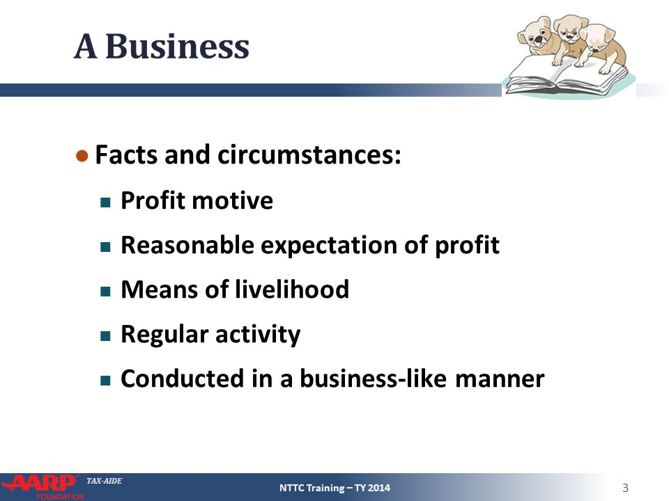 TAX-AIDE A Business ● Facts and circumstances: Profit motive Reasonable expectation of profit Means of livelihood Regular activity Conducted in a business-like manner NTTC Training – TY 2014 3