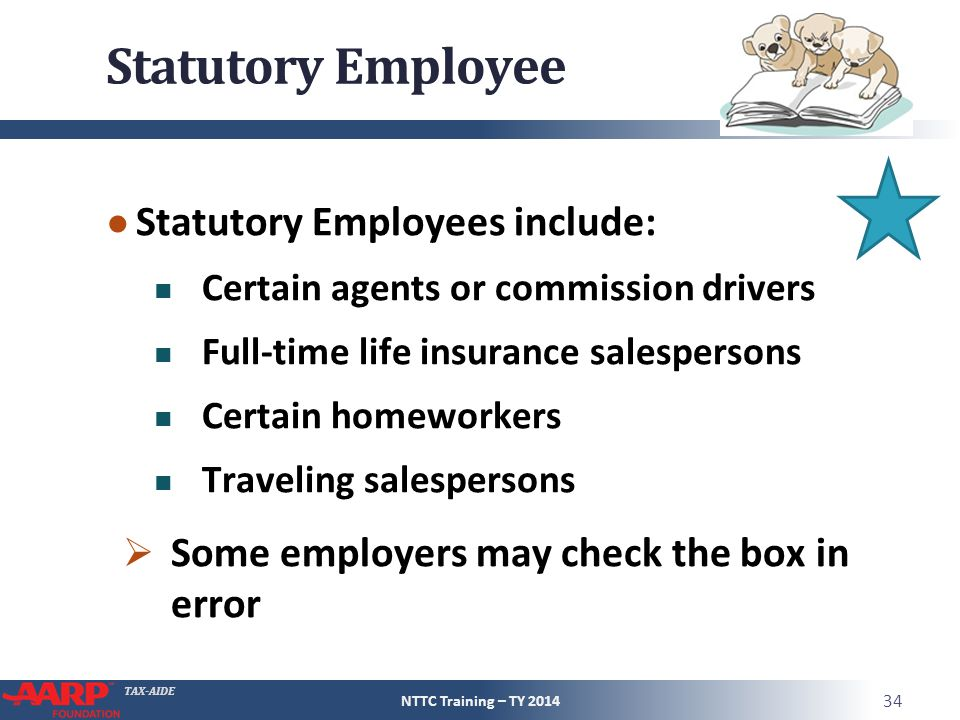 TAX-AIDE Statutory Employee ● Statutory Employees include: Certain agents or commission drivers Full-time life insurance salespersons Certain homeworkers Traveling salespersons  Some employers may check the box in error NTTC Training – TY 2014 34