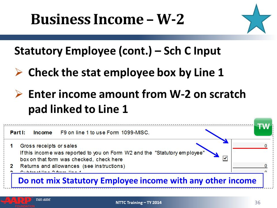 TAX-AIDE Business Income – W-2 Statutory Employee (cont.) – Sch C Input  Check the stat employee box by Line 1  Enter income amount from W-2 on scratch pad linked to Line 1 NTTC Training – TY 2014 36 Do not mix Statutory Employee income with any other income