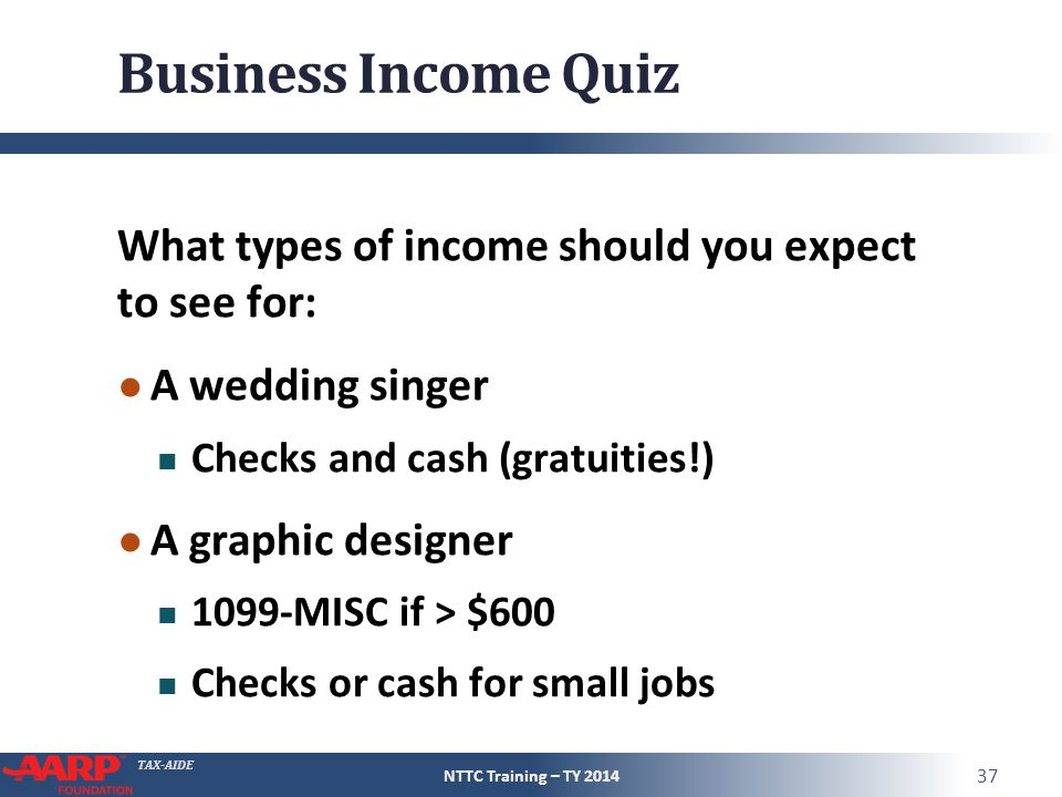 TAX-AIDE Business Income Quiz What types of income should you expect to see for: ● A wedding singer Checks and cash (gratuities!) ● A graphic designer 1099-MISC if > $600 Checks or cash for small jobs NTTC Training – TY 2014 37