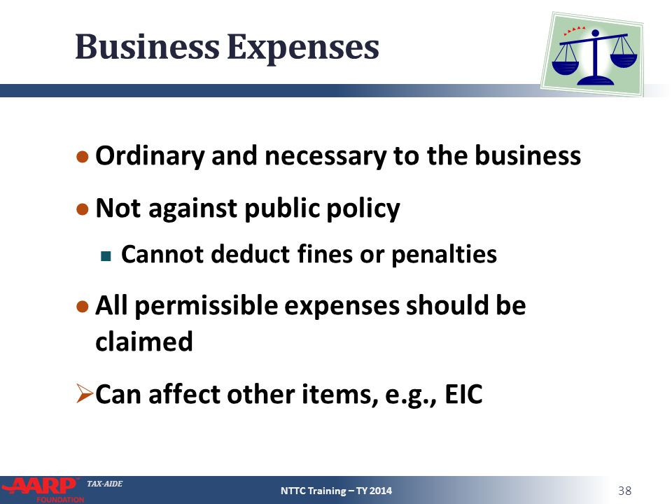 TAX-AIDE Business Expenses ● Ordinary and necessary to the business ● Not against public policy Cannot deduct fines or penalties ● All permissible expenses should be claimed  Can affect other items, e.g., EIC NTTC Training – TY 2014 38