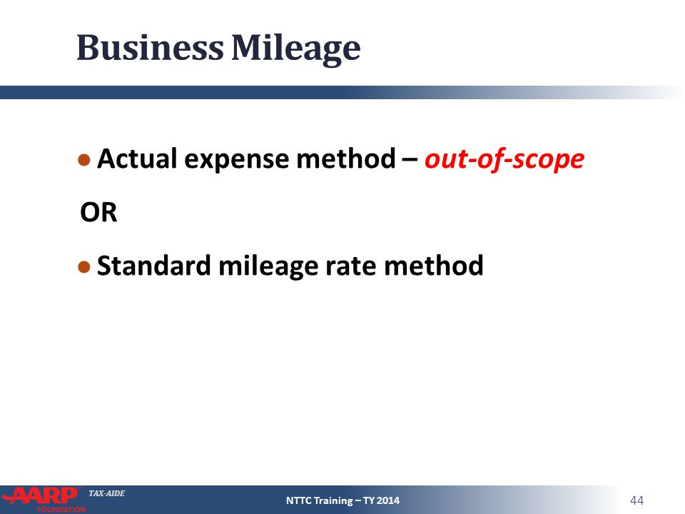 TAX-AIDE Business Mileage ● Actual expense method – out-of-scope OR ● Standard mileage rate method NTTC Training – TY 2014 44