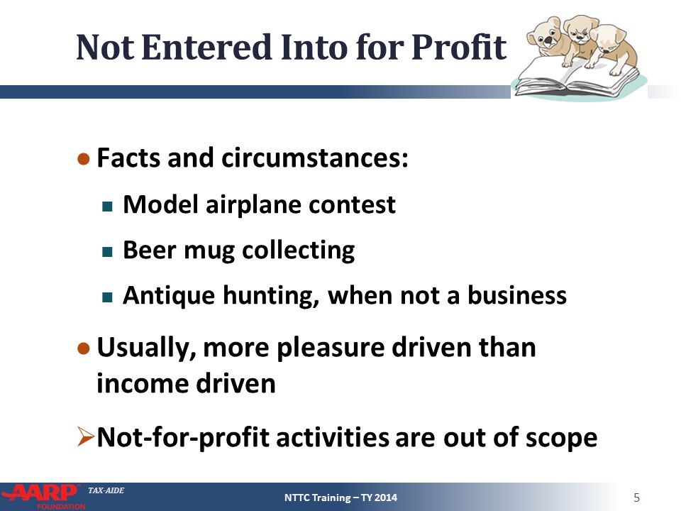 TAX-AIDE Not Entered Into for Profit ● Facts and circumstances: Model airplane contest Beer mug collecting Antique hunting, when not a business ● Usually, more pleasure driven than income driven  Not-for-profit activities are out of scope NTTC Training – TY 2014 5