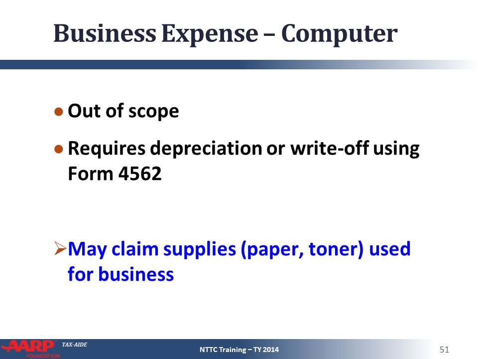 TAX-AIDE Business Expense – Computer ● Out of scope ● Requires depreciation or write-off using Form 4562  May claim supplies (paper, toner) used for business NTTC Training – TY 2014 51