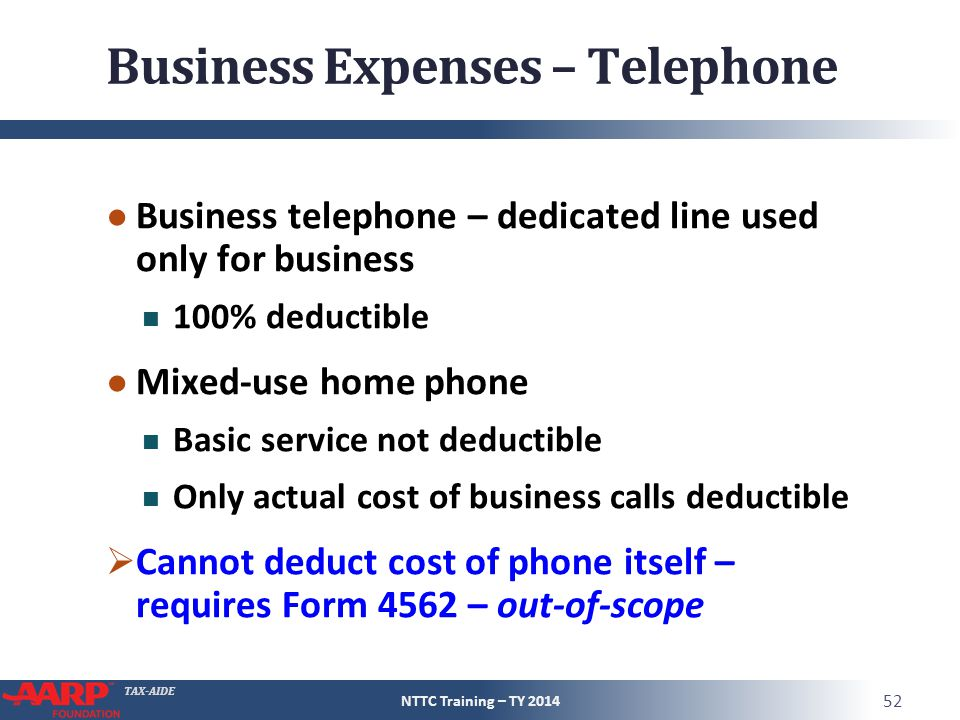 TAX-AIDE Business Expenses – Telephone ● Business telephone – dedicated line used only for business 100% deductible ● Mixed-use home phone Basic service not deductible Only actual cost of business calls deductible  Cannot deduct cost of phone itself – requires Form 4562 – out-of-scope NTTC Training – TY 2014 52