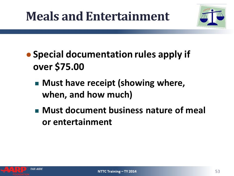 TAX-AIDE Meals and Entertainment ● Special documentation rules apply if over $75.00 Must have receipt (showing where, when, and how much) Must document business nature of meal or entertainment NTTC Training – TY 2014 53