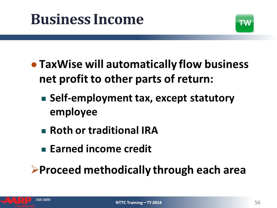 TAX-AIDE Business Income ● TaxWise will automatically flow business net profit to other parts of return: Self-employment tax, except statutory employee Roth or traditional IRA Earned income credit  Proceed methodically through each area NTTC Training – TY 2014 56
