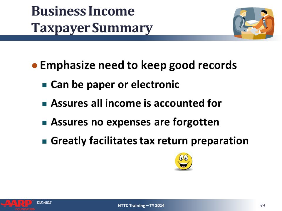 TAX-AIDE Business Income Taxpayer Summary ● Emphasize need to keep good records Can be paper or electronic Assures all income is accounted for Assures no expenses are forgotten Greatly facilitates tax return preparation NTTC Training – TY 2014 59