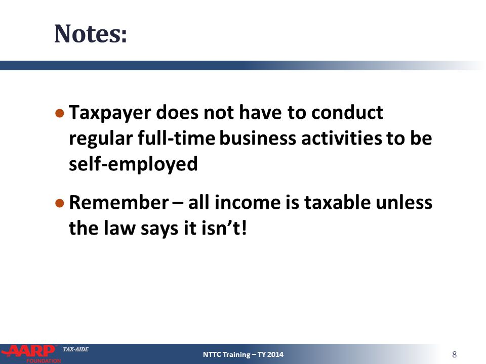 TAX-AIDE Notes: ● Taxpayer does not have to conduct regular full-time business activities to be self-employed ● Remember – all income is taxable unless the law says it isn't.