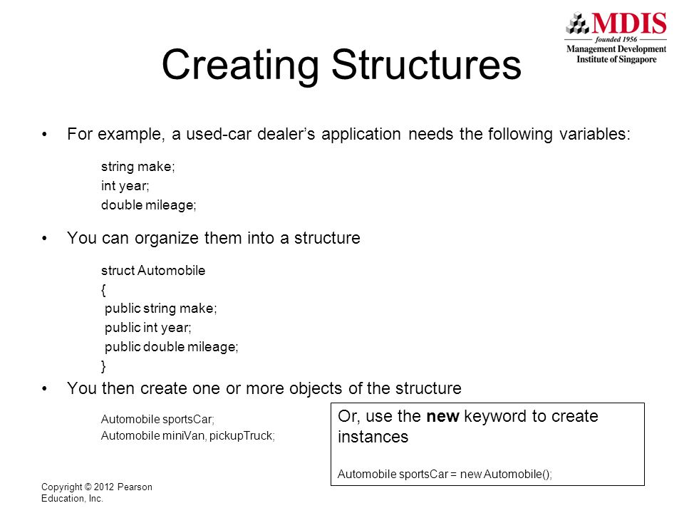 Creating Structures For example, a used-car dealer's application needs the following variables: string make; int year; double mileage; You can organize them into a structure struct Automobile { public string make; public int year; public double mileage; } You then create one or more objects of the structure Automobile sportsCar; Automobile miniVan, pickupTruck; Copyright © 2012 Pearson Education, Inc.