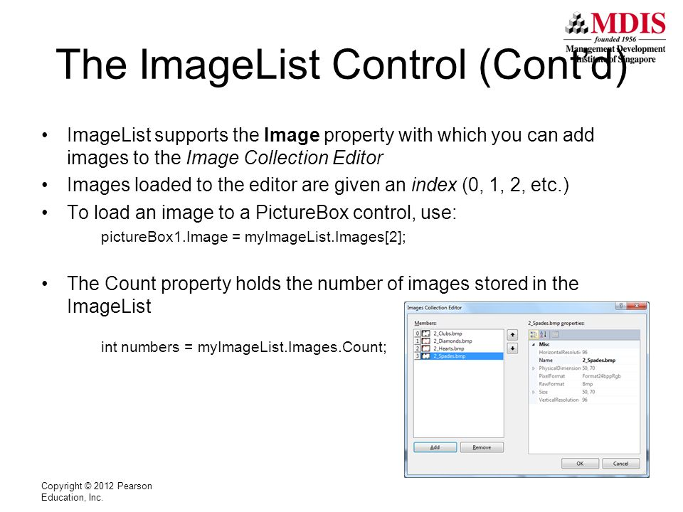 The ImageList Control (Cont'd) ImageList supports the Image property with which you can add images to the Image Collection Editor Images loaded to the editor are given an index (0, 1, 2, etc.) To load an image to a PictureBox control, use: pictureBox1.Image = myImageList.Images[2]; The Count property holds the number of images stored in the ImageList int numbers = myImageList.Images.Count; Copyright © 2012 Pearson Education, Inc.